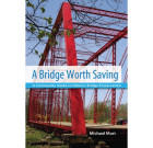 A Bridge Worth Saving: A Community Guide to Historic Bridge Preservation
